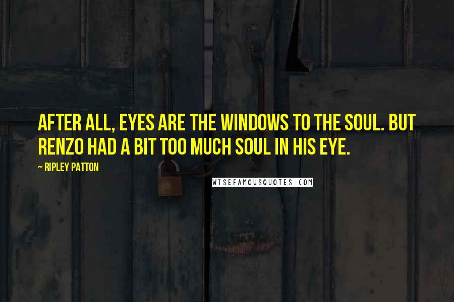 Ripley Patton quotes: After all, eyes are the windows to the soul. But Renzo had a bit too much soul in his eye.