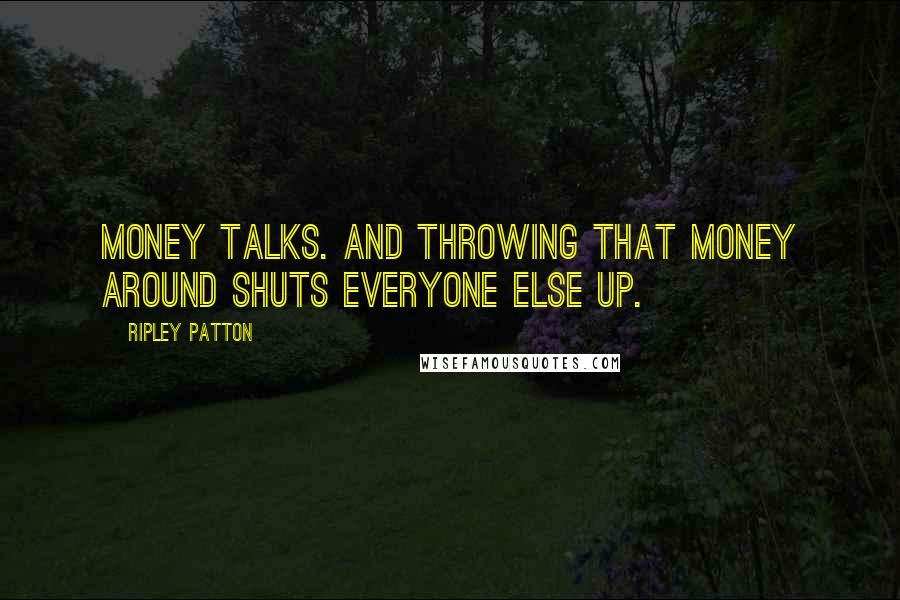 Ripley Patton quotes: Money talks. And throwing that money around shuts everyone else up.