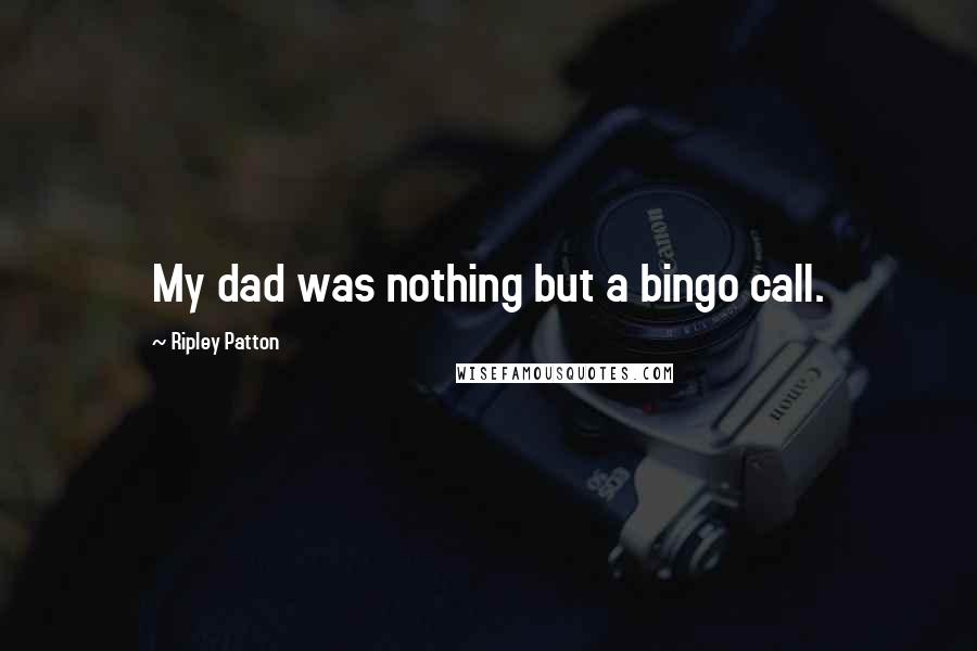 Ripley Patton quotes: My dad was nothing but a bingo call.