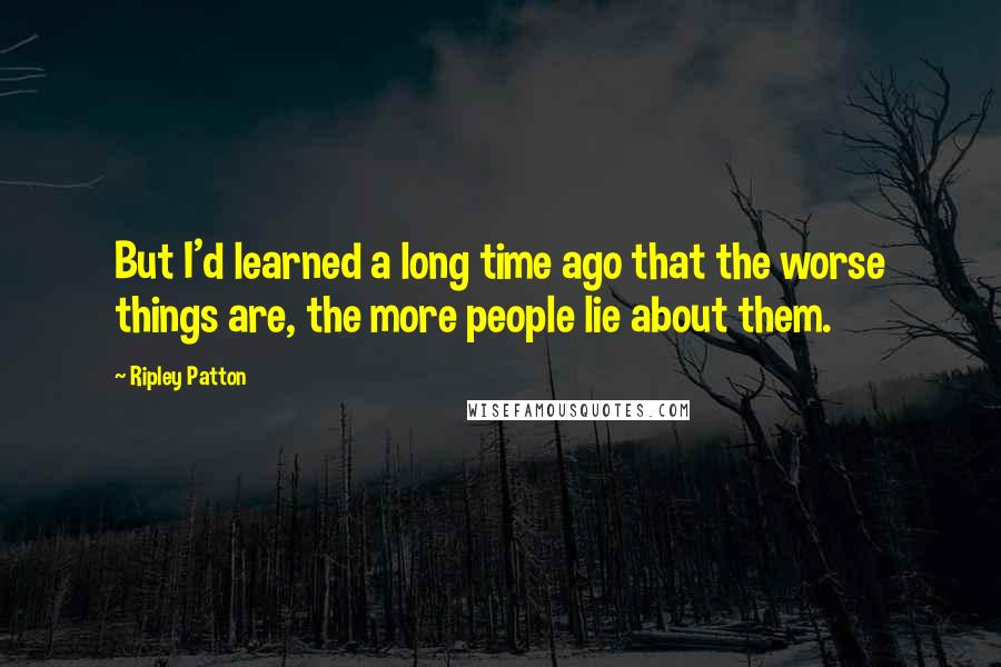 Ripley Patton quotes: But I'd learned a long time ago that the worse things are, the more people lie about them.