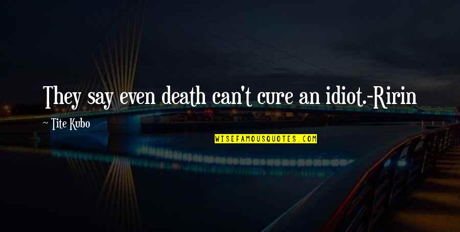 Ririn Quotes By Tite Kubo: They say even death can't cure an idiot.-Ririn