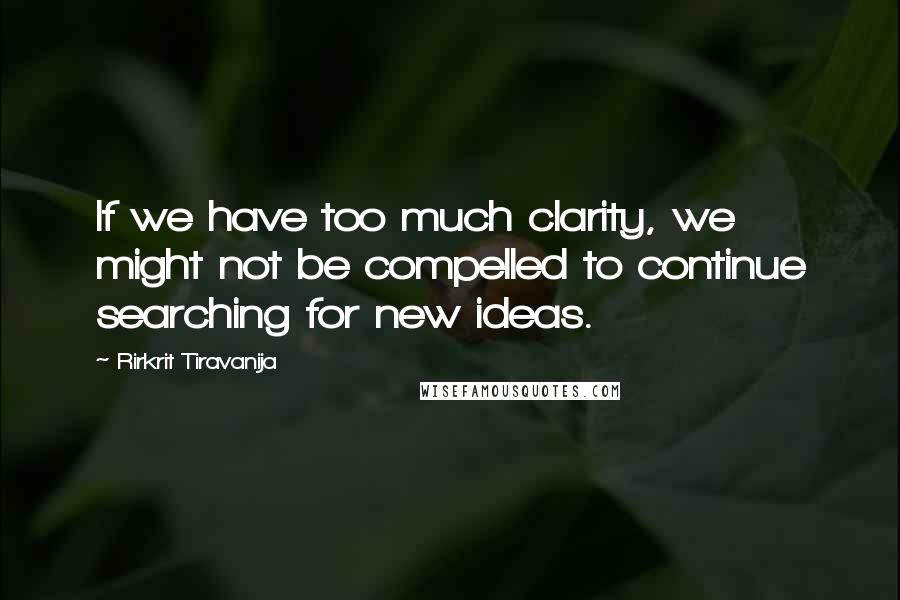 Rirkrit Tiravanija quotes: If we have too much clarity, we might not be compelled to continue searching for new ideas.