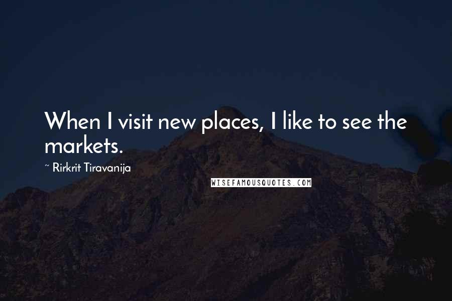 Rirkrit Tiravanija quotes: When I visit new places, I like to see the markets.