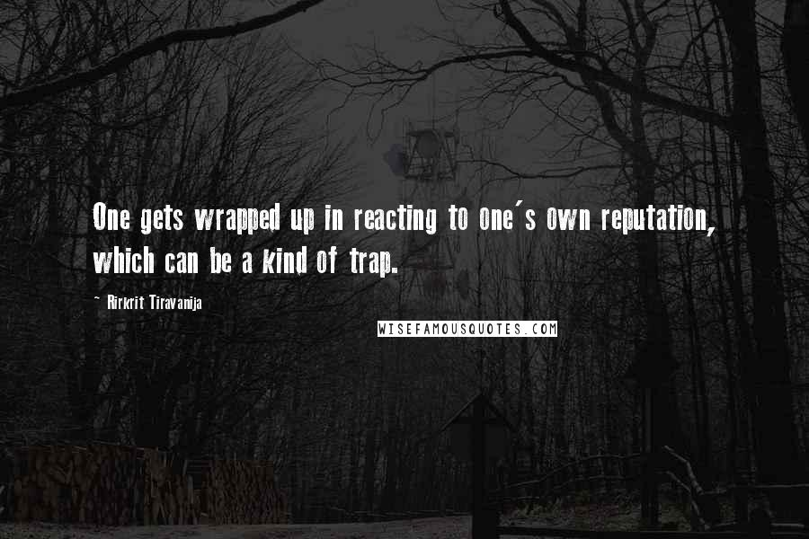 Rirkrit Tiravanija quotes: One gets wrapped up in reacting to one's own reputation, which can be a kind of trap.