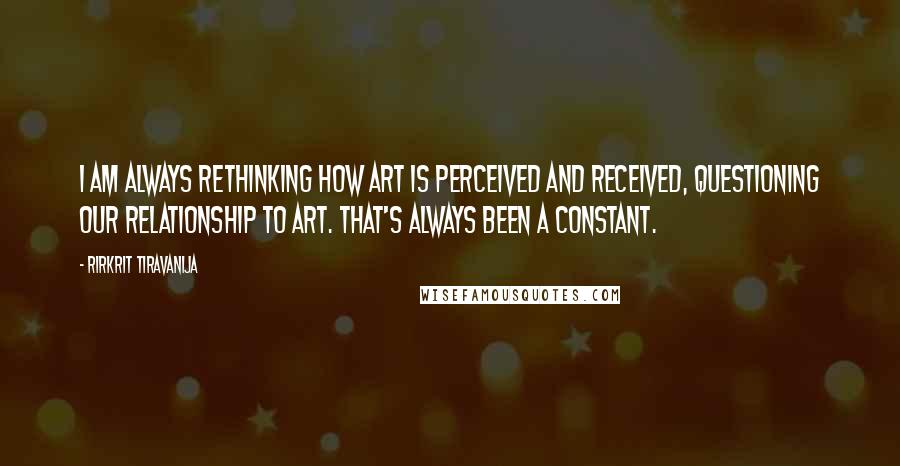 Rirkrit Tiravanija quotes: I am always rethinking how art is perceived and received, questioning our relationship to art. That's always been a constant.