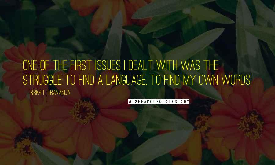 Rirkrit Tiravanija quotes: One of the first issues I dealt with was the struggle to find a language, to find my own words.
