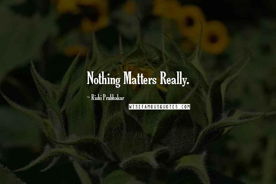 Rishi Prabhakar quotes: Nothing Matters Really.