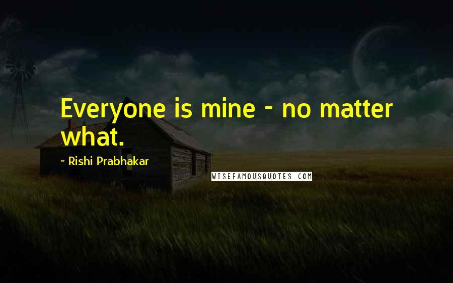 Rishi Prabhakar quotes: Everyone is mine - no matter what.