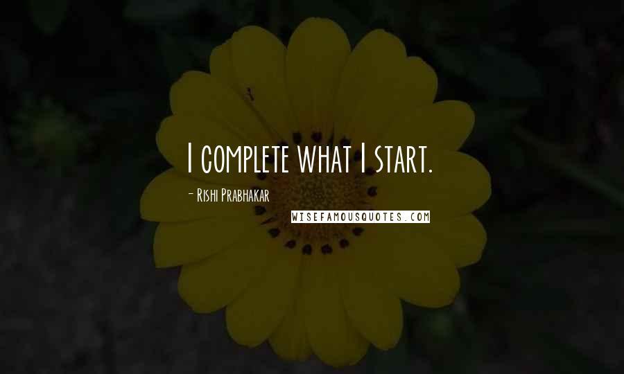 Rishi Prabhakar quotes: I complete what I start.