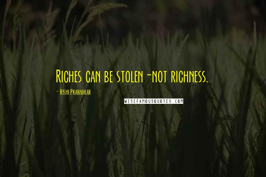 Rishi Prabhakar quotes: Riches can be stolen-not richness.
