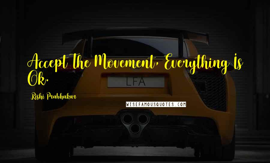 Rishi Prabhakar quotes: Accept The Movement, Everything Is Ok.