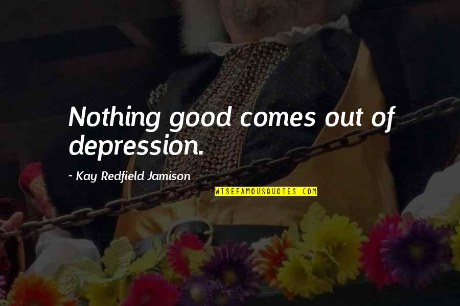 Rishikajain Good Morning Quotes By Kay Redfield Jamison: Nothing good comes out of depression.