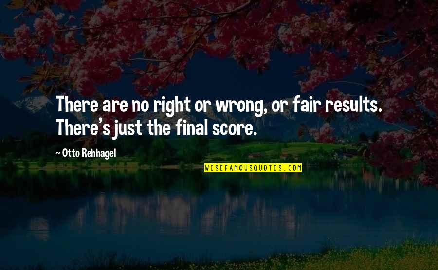 Rishikajain Good Morning Quotes By Otto Rehhagel: There are no right or wrong, or fair