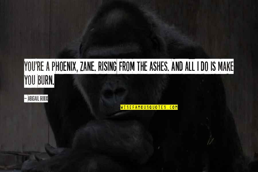 Rising From The Ashes Phoenix Quotes By Abigail Roux: You're a phoenix, Zane. Rising from the ashes.