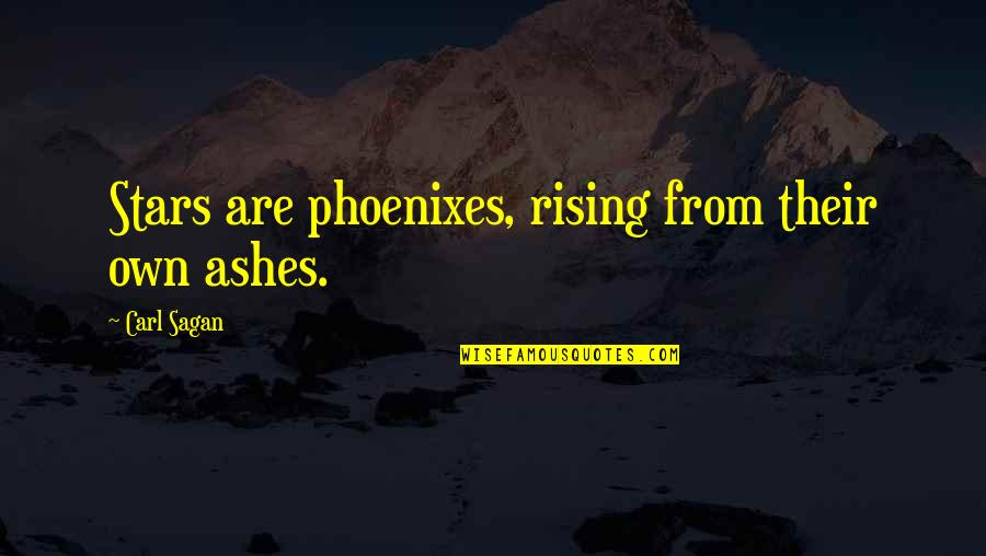 Rising From The Ashes Phoenix Quotes By Carl Sagan: Stars are phoenixes, rising from their own ashes.