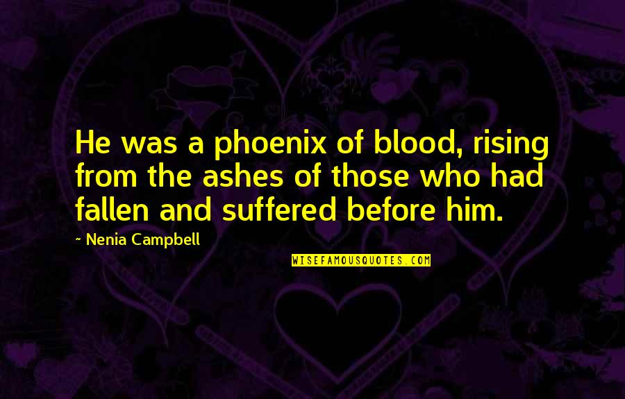 Rising From The Ashes Phoenix Quotes By Nenia Campbell: He was a phoenix of blood, rising from