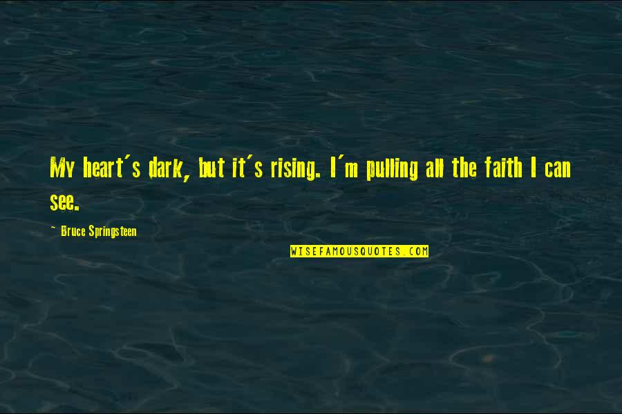 Rising From The Dark Quotes By Bruce Springsteen: My heart's dark, but it's rising. I'm pulling