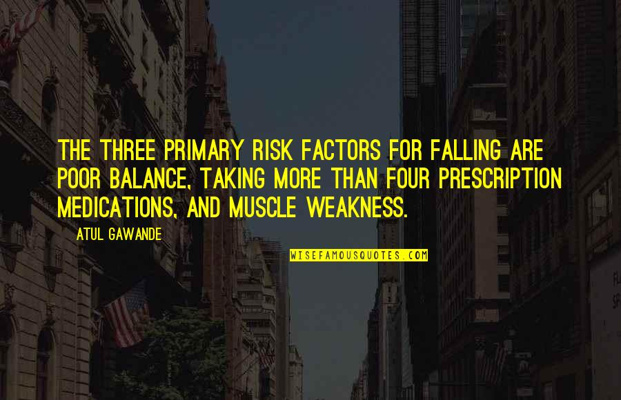 Risk Factors Quotes By Atul Gawande: The three primary risk factors for falling are