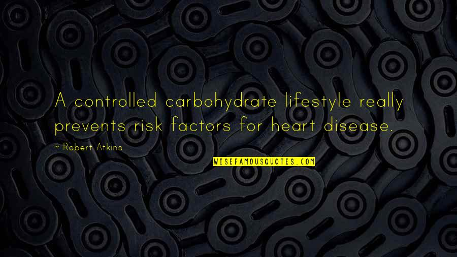 Risk Factors Quotes By Robert Atkins: A controlled carbohydrate lifestyle really prevents risk factors