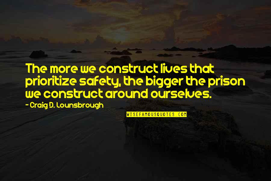 Risk Fear Quotes By Craig D. Lounsbrough: The more we construct lives that prioritize safety,
