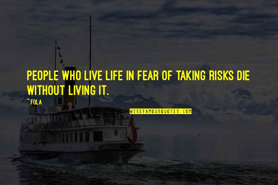 Risk Fear Quotes By Fola: People who live life in fear of taking
