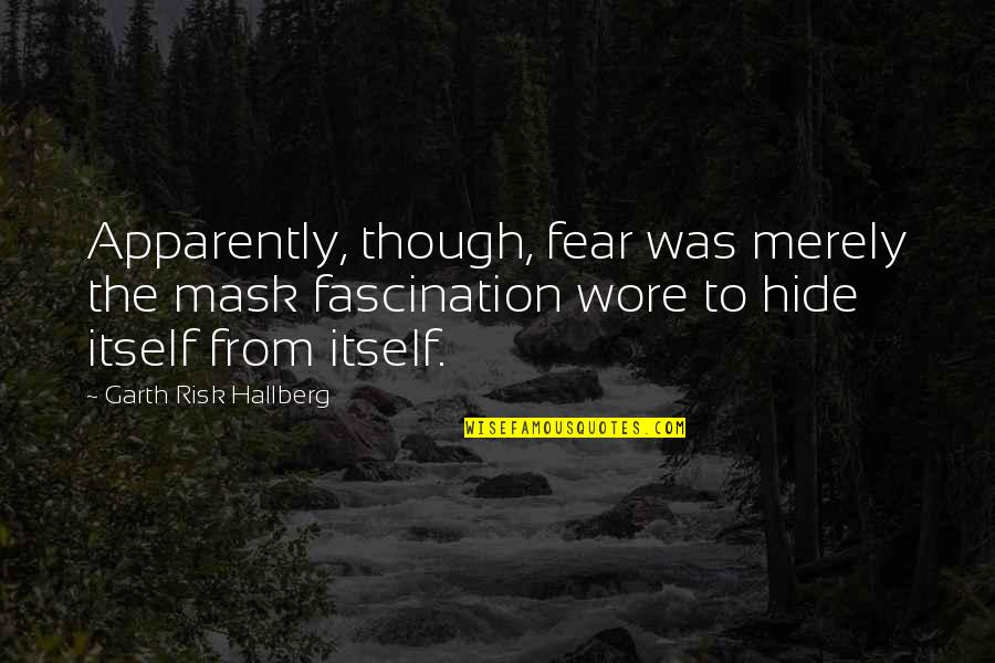 Risk Fear Quotes By Garth Risk Hallberg: Apparently, though, fear was merely the mask fascination