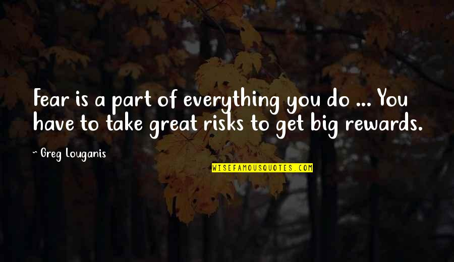 Risk Fear Quotes By Greg Louganis: Fear is a part of everything you do