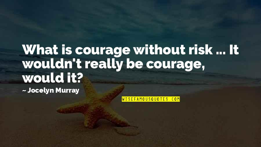 Risk Fear Quotes By Jocelyn Murray: What is courage without risk ... It wouldn't