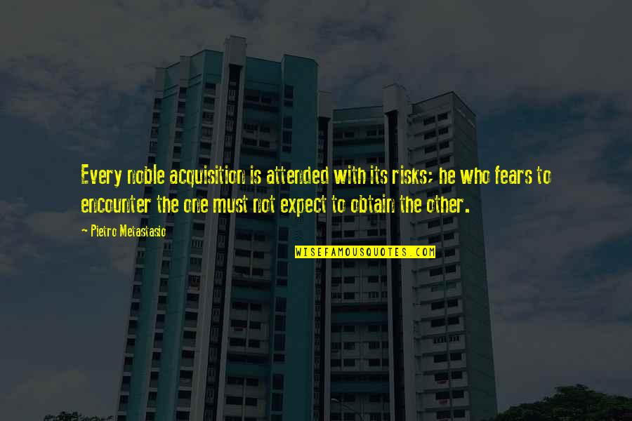 Risk Fear Quotes By Pietro Metastasio: Every noble acquisition is attended with its risks;