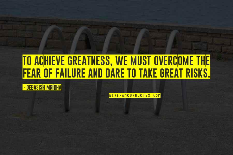 Risks Quotes And Quotes By Debasish Mridha: To achieve greatness, we must overcome the fear
