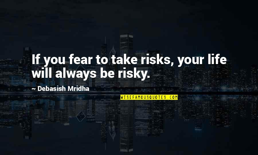 Risks Quotes And Quotes By Debasish Mridha: If you fear to take risks, your life