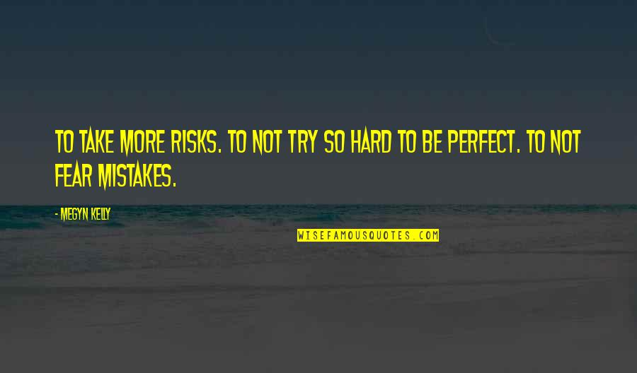 Risks Quotes And Quotes By Megyn Kelly: To take more risks. To not try so