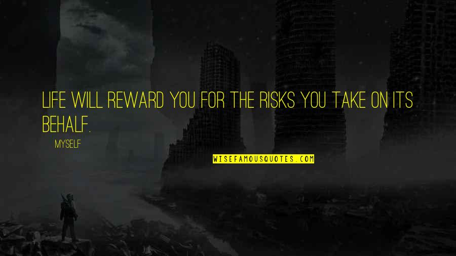 Risks Quotes And Quotes By Myself: Life will reward you for the risks you