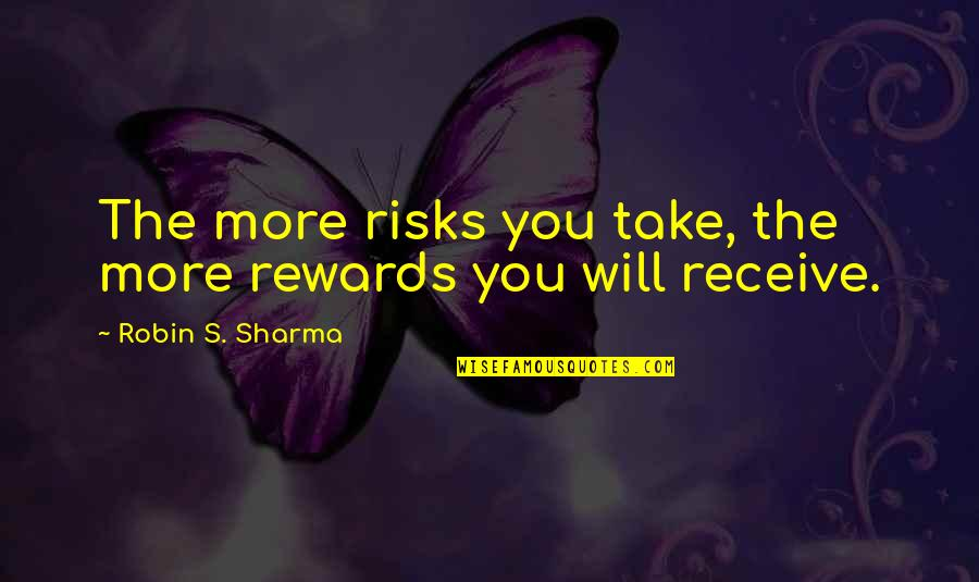 Risks Quotes And Quotes By Robin S. Sharma: The more risks you take, the more rewards
