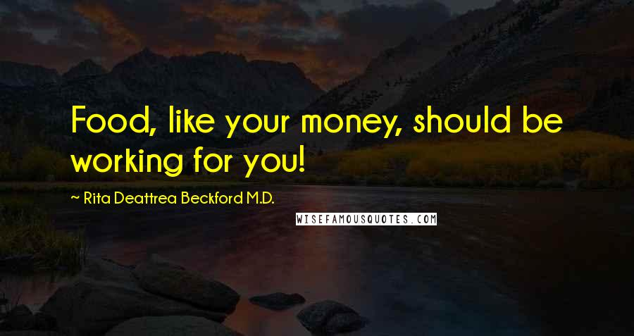 Rita Deattrea Beckford M.D. quotes: Food, like your money, should be working for you!