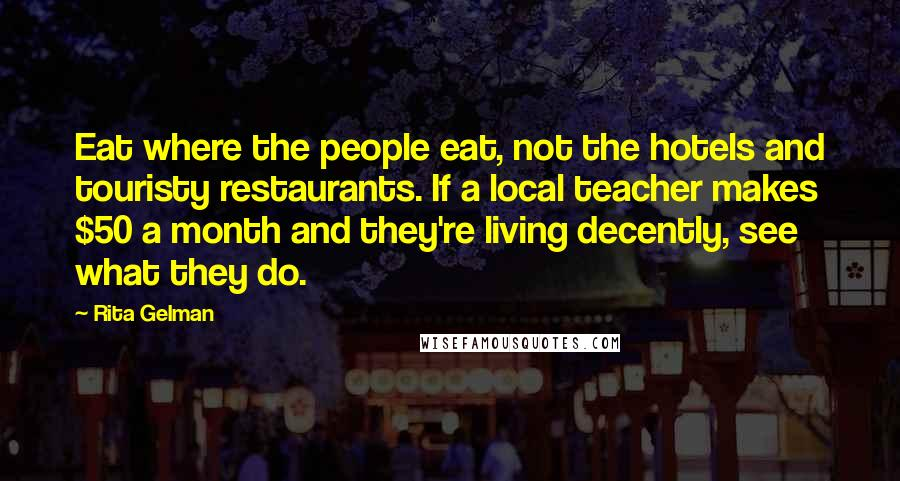 Rita Gelman quotes: Eat where the people eat, not the hotels and touristy restaurants. If a local teacher makes $50 a month and they're living decently, see what they do.