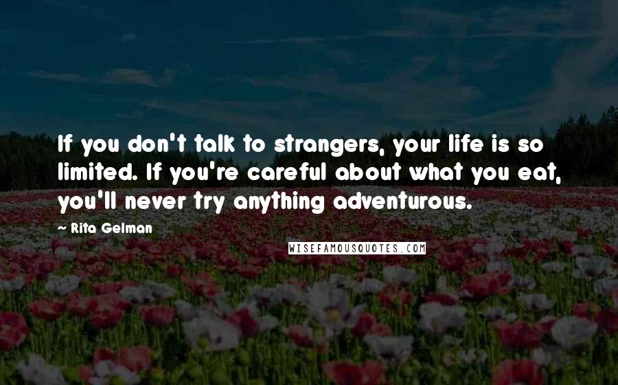 Rita Gelman quotes: If you don't talk to strangers, your life is so limited. If you're careful about what you eat, you'll never try anything adventurous.