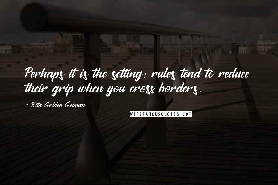 Rita Golden Gelman quotes: Perhaps it is the setting; rules tend to reduce their grip when you cross borders.