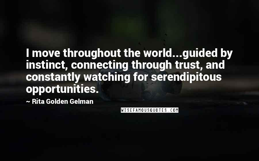 Rita Golden Gelman quotes: I move throughout the world...guided by instinct, connecting through trust, and constantly watching for serendipitous opportunities.