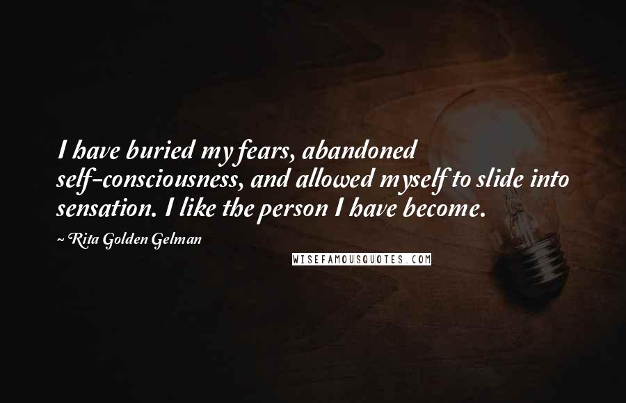 Rita Golden Gelman quotes: I have buried my fears, abandoned self-consciousness, and allowed myself to slide into sensation. I like the person I have become.