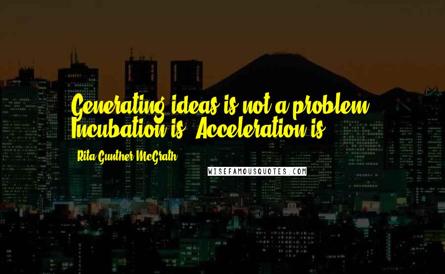 Rita Gunther McGrath quotes: Generating ideas is not a problem. Incubation is. Acceleration is.