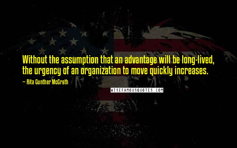 Rita Gunther McGrath quotes: Without the assumption that an advantage will be long-lived, the urgency of an organization to move quickly increases.