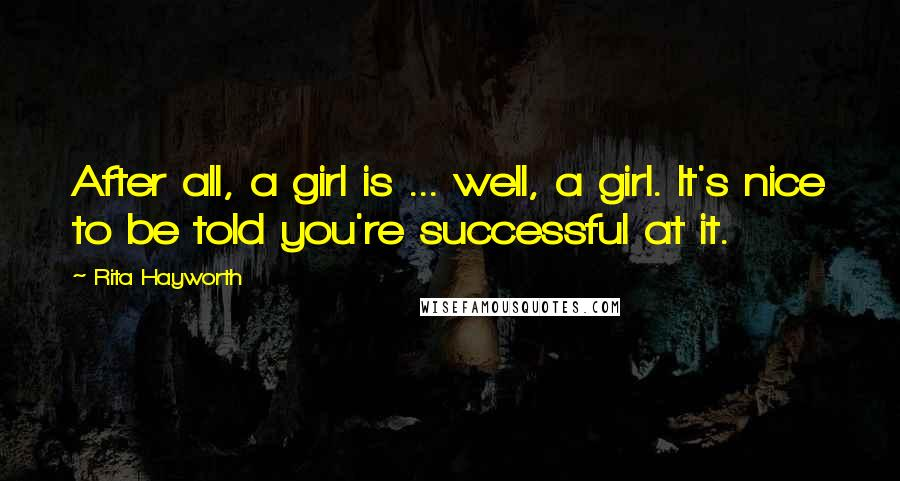 Rita Hayworth quotes: After all, a girl is ... well, a girl. It's nice to be told you're successful at it.