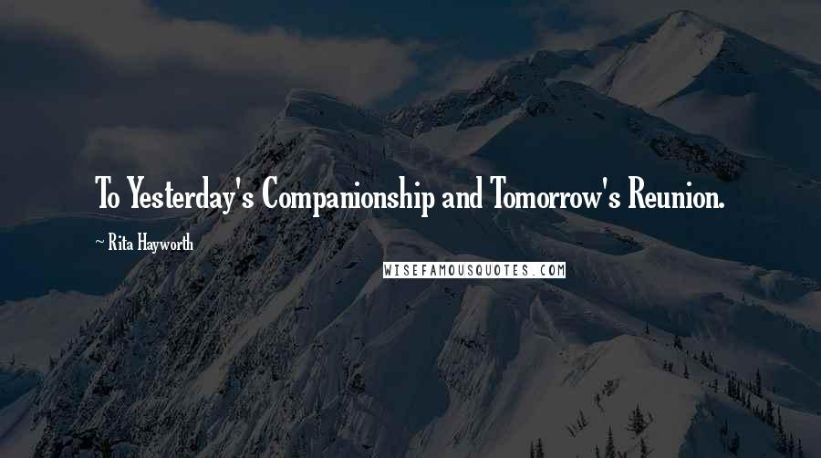 Rita Hayworth quotes: To Yesterday's Companionship and Tomorrow's Reunion.