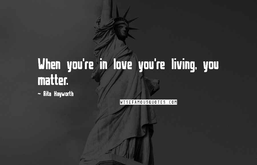 Rita Hayworth quotes: When you're in love you're living, you matter.