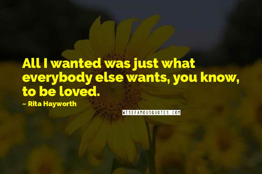 Rita Hayworth quotes: All I wanted was just what everybody else wants, you know, to be loved.