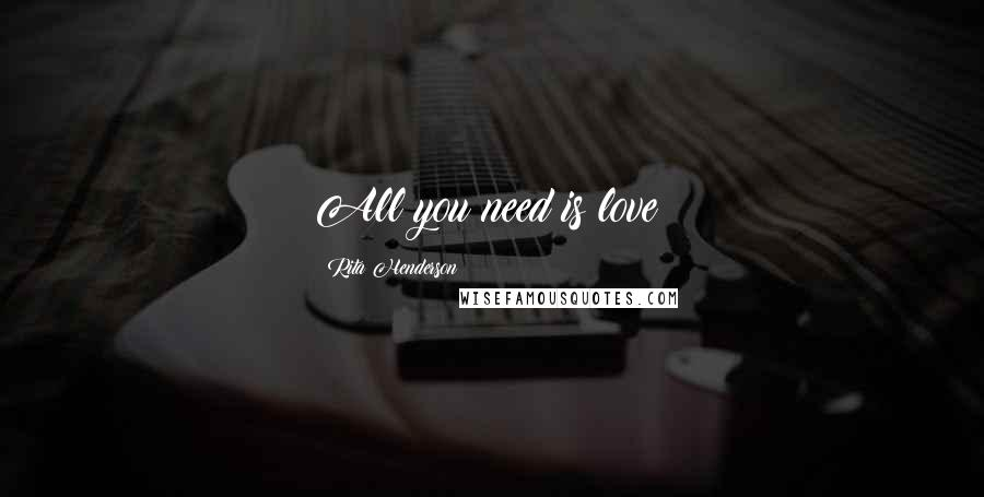 Rita Henderson quotes: All you need is love!