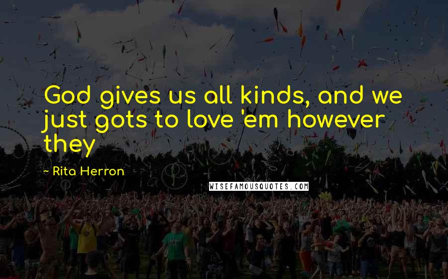 Rita Herron quotes: God gives us all kinds, and we just gots to love 'em however they