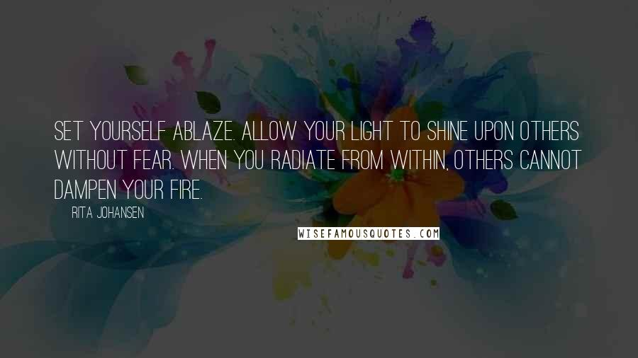 Rita Johansen quotes: Set yourself ablaze. Allow your light to shine upon others without fear. When you radiate from within, others cannot dampen your fire.