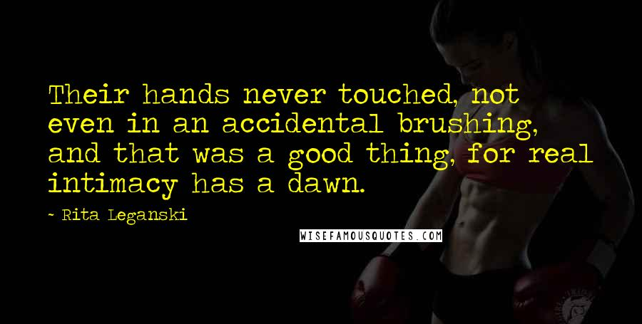 Rita Leganski quotes: Their hands never touched, not even in an accidental brushing, and that was a good thing, for real intimacy has a dawn.